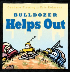 Bulldozer helps out /  Candace Fleming and Eric Rohmann. - Candace Fleming and Eric Rohmann.