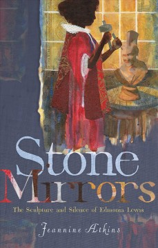 Stone mirrors : the sculpture and silence of Edmonia Lewis / Jeannine Atkins. - Jeannine Atkins.