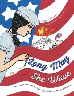 Long may she wave / The True Story of Caroline Pickersgill and Her Star-spangled Creation by Kristen Fulton ; illustrated by Holly Berry.