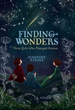 Finding wonders : three girls who changed science / Jeannine Atkins.
