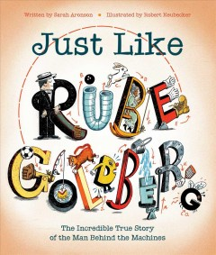 Just like Rube Goldberg : the incredible true story of the man behind the machines / Sarah Aronson ; illustrated by Robert Neubecker.