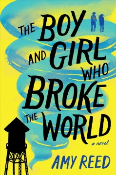 The boy and girl who broke the world /  Amy Reed. - Amy Reed.
