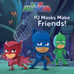 PJ Masks make friends /  adapted by Carla Spinner.