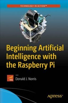 Beginning artificial intelligence with the Raspberry Pi /  Donald J. Norris.