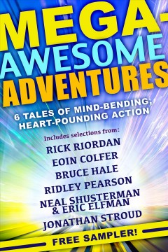 Mega-awesome adventures : 6 tales of mind-bending, heart-pounding action / Rick Riordan, Eoin Colfer, Bruce Hale, Ridley Pearson, Neal Shusterman, Eric Elfman & Jonathan Stroud.