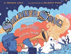 Soldier song : a true story of the Civil War / by Debbie Levy ; illustrated by Gilbert Ford. - by Debbie Levy ; illustrated by Gilbert Ford.