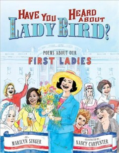 Have you heard about lady bird? : poems about our first ladies / by Marilyn Singer ; illustrations by Nancy Carpenter. - by Marilyn Singer ; illustrations by Nancy Carpenter.