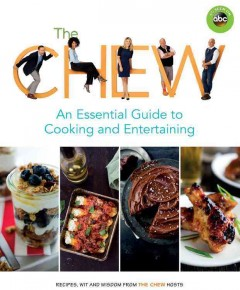 The Chew : an essential guide to cooking and entertaining : recipes, wit, and wisdom from the Chew hosts / edited by Ashley Archer.