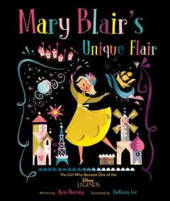 Mary Blair's unique flair : the girl who became one of the Disney legends / written by Amy Novesky ; illustrated by Brittney Lee. - written by Amy Novesky ; illustrated by Brittney Lee.