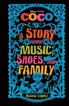 Coco : a story about music, shoes, and family / adapted by Diana López. - adapted by Diana López.