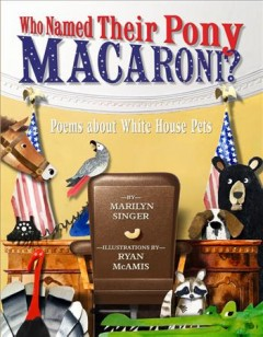 Who named their pony Macaroni? : poems about White House pets / by Marilyn Singer ; illustrations by Ryan McAmis. - by Marilyn Singer ; illustrations by Ryan McAmis.