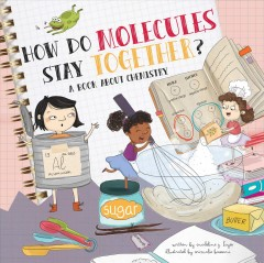 How do molecules stay together : a book about chemistry / written by Madeline J. Hayes ; illustrated by Srimalie Bassani.