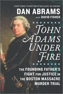 John Adams under fire : the founding father's fight for justice in the Boston Massacre murder trial / Dan Abrams and David Fisher.