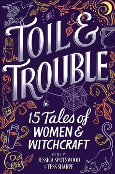 Toil & trouble : 15 tales of women & witchcraft / edited by Jessica Spotswood & Tess Sharpe.