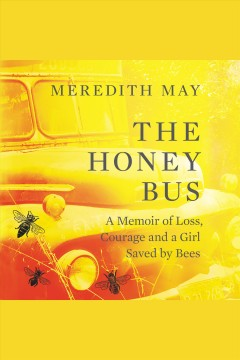 The honey bus : a memoir of loss, courage, and a girl saved by bees / Meredith May. - Meredith May.