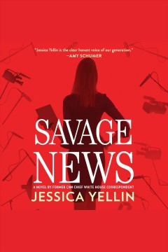 Savage news : a novel / Jessica Yellin. - Jessica Yellin.