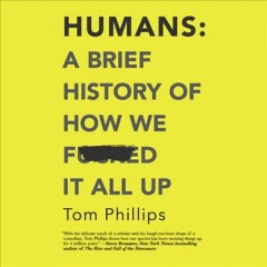 Humans : a brief history of how we fucked it all up / Tom Phillips.