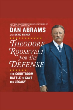 Theodore Roosevelt for the defense : the courtroom battles to save his legacy / Dan Abrams and David Fisher. - Dan Abrams and David Fisher.