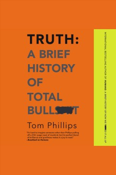 Truth : a brief history of total bullsh*t / Tom Phillips.