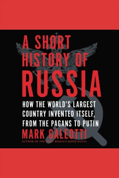A short history of Russia : how the world's largest country invented itself, from the pagans to Putin / Mark Galeotti.