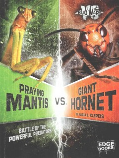 Praying mantis vs. Giant hornet : battle of the powerful predators / by Alicia Z. Klepeis ; consultant, Christiane Weirauch, Professor of Entomology, Department of Entomology, University of California, Riverside. - by Alicia Z. Klepeis ; consultant, Christiane Weirauch, Professor of Entomology, Department of Entomology, University of California, Riverside.