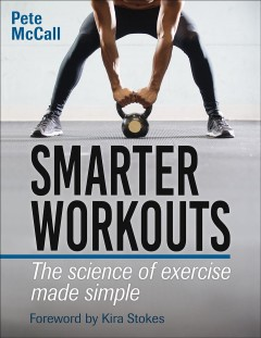 Smarter workouts : the science of exercise made simple / Pete McCall. - Pete McCall.