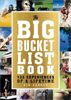 The big bucket list book : 133 experiences of a lifetime / Gin Sander.