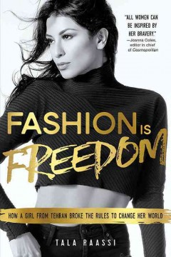 Fashion is freedom : how a girl from Tehran broke the rules to change her world / Tala Raassi. - Tala Raassi.