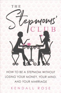 The stepmoms' club : how to be a stepmom without losing your money, your mind, and your marriage / Kendall Rose.
