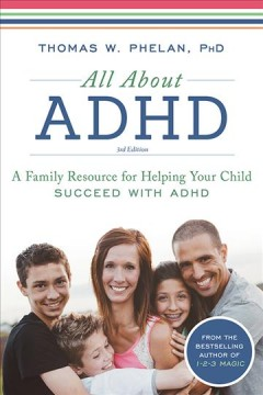 All about ADHD : a family resource for helping your child succeed with ADHD / Thomas W. Phelan, PhD.