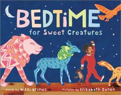Bedtime for sweet creatures /  words by Nikki Grimes ; pictures by Elizabeth Zunon. - words by Nikki Grimes ; pictures by Elizabeth Zunon.