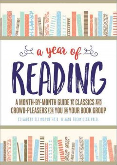 A year of reading : a month-by-month guide to classics and crowd-pleasers for you or your book group / Elisabeth Ellington, PhD and Jane Freimiller, PhD. - Elisabeth Ellington, PhD and Jane Freimiller, PhD.