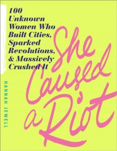 She caused a riot : 100 unknown women who built cities, sparked revolutions, and massively crushed it / Hannah Jewell. - Hannah Jewell.