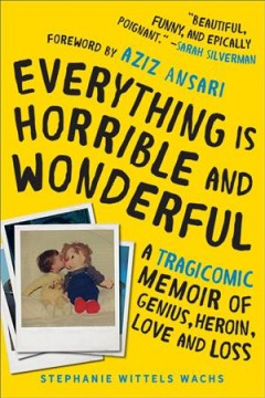 Everything is horrible and wonderful : a tragicomic memoir of genius, heroin, love, and loss / Stephanie Wittels Wachs.