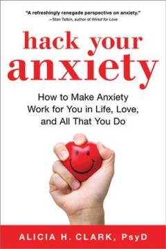 Hack your anxiety : how to make anxiety work for you in life, love, and all that you do / Alicia H. Clark, PsyD with Jon Sternfeld.
