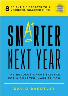 Smarter next year : the revolutionary science for a smarter, happier you / Dr. David C. Bardsley.