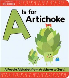 A is for artichoke : a foodie alphabet from artichoke to zest / by America's Test Kitchen ; pictures by Maddie Frost. - by America's Test Kitchen ; pictures by Maddie Frost.