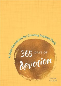 365 days of devotion : a daily devotional for creating inspired faith / Mark Gilroy.