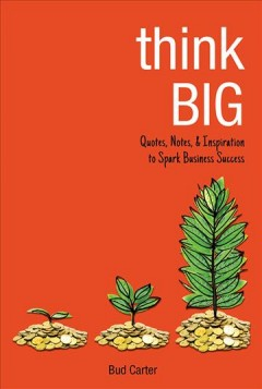 Think big : quotes, notes, & inspiration to spark business success / Bud Carter.