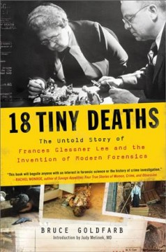 18 tiny deaths : the untold story of Frances Glessner Lee and the invention of modern forensics / Bruce Goldfarb. - Bruce Goldfarb.