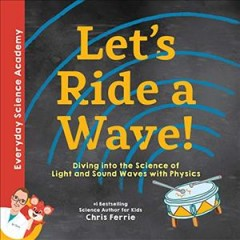 Let's ride a wave! : diving into the science of light and sound waves with physics / Chris Ferrie. - Chris Ferrie.