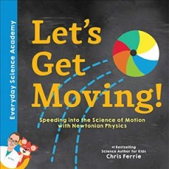 Let's get moving! : speeding into the science of motion with Newtonian physics / Chris Ferrie. - Chris Ferrie.