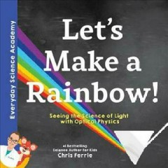 Let's make a rainbow! : seeing the science of light with optical physics / Chris Ferrie. - Chris Ferrie.