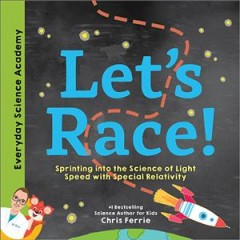 Let's race! : sprinting into the science of light speed with special relativity / #1 bestselling science author for kids, Chris Ferrie. - #1 bestselling science author for kids, Chris Ferrie.