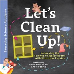 Let's clean up! : unpacking the science of messy rooms with statistical physics / Chris Ferrie. - Chris Ferrie.