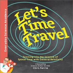 Let's time travel : zooming into the science of space-time with general relativity /  Chris Ferrie. - Chris Ferrie.