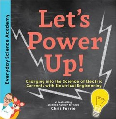 Let's power up! : charging into the science of electric currents with electrical engineering / Chris Ferrie. - Chris Ferrie.