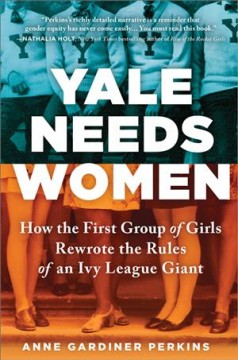Yale needs women : how the first group of girls rewrote the rules of an Ivy League giant / Anne Gardiner Perkins.