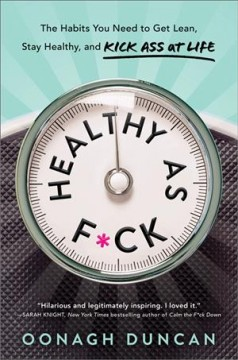 Healthy as f*ck : how to get lean, stay healthy, and generally kick ass at life / Oonagh Duncan.