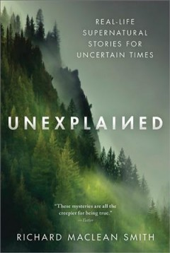 Unexplained : real-life supernatural stories for uncertain times / Richard MacLean Smith.